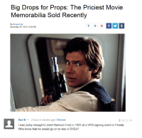 ken m: Big Drops for Props: The Priciest Movie  Memorabilia Sold Recently  By Bryan Enk  November 27, 2013 12:44 PM  Ken M 2 hours 5 minutes ago Remove  I was lucky enough to meet Harrison Ford in 1983 at a VHS-signing event in Florida.  Who knew that he would go on to star in DVDs?