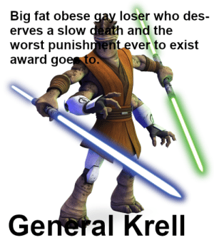 Just finished watching General Krell's arc.: Big fat obese gay loser who des-  erves a slow death and the  worst punishment ever to exist  award goes to.  General Krell Just finished watching General Krell's arc.