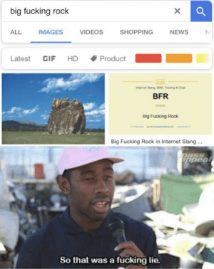 Fucking, Gif, and Internet: big fucking rock  X  IMAGES  VIDEOS  SHOPPING  ALL  NEWS  Latest  GIF  HD  Product  SMS, Teting&Cha  intemat  BFR  Big Fucking Rock  Big Fucking Rock in Internet Slang.  opeal  So that was a fucking lie. Me_irl