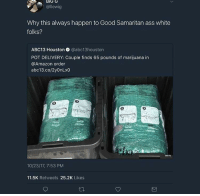 <p>Whatever happened to finders-keepers? (via /r/BlackPeopleTwitter)</p>: BIG  G  @llewig  Why this always happen to Good Samaritan ass white  folks?  ABC13 Houston @abc13houston  POT DELIVERY: Couple finds 65 pounds of marijuana in  @Amazon order  abc13.co/2yOnLx0  2  9  selfar  10/23/17, 7:53 PM  11.5K Retweets 25.2K Likes <p>Whatever happened to finders-keepers? (via /r/BlackPeopleTwitter)</p>