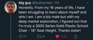 """Life, School, and Dank Memes: big guy @bubremee 11h  Honestly. From my 16 years of life, I have  been struggling to learn about myself and  who l am. I am a bio male but with my  deep mental exploration, I figured out that  I'm truly a 3000 Series Solid Plastic School  Chair - 18"""" Seat Height. Thanks sister!  37  74  1,232 Apache attack helicopter here"""