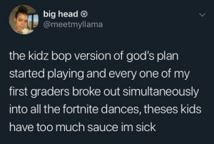 Must be tough: big head O  @meetmyllama  the kidz bop version of god's plan  started playing and every one of my  first graders broke out simultaneously  into all the fortnite dances, theses kids  have too much sauce im sick Must be tough