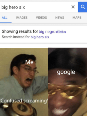 Confused, Dicks, and Google: big hero six  ALL  IMAGES  VIDEOS  NEWS  MAPS  Showing results for big negro dicks  Search instead for big hero six  Мe  google  Confused screaming Im scared