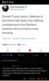 Big If True: Big if true  Tony Posnanski _  @tonyposnanski  Donald Trump came in defense of  the MAGA kids faster than offering  condolences to the Parkland  students who survived a mass  shooting  11:50 PM 1/21/19 Twitter for iPhone  2,551 Retweets 10K Likes  41.7k  2.5k  T. Share  BEST COMMENTS ▼  Too bad this is factually false. Trump made a  comment within 24 hours of Parkland and waited  2 day and a half before tweeting about this  incident  * Reply ↑ 2.4k