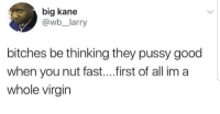 Ass, Blackpeopletwitter, and Pussy: big kane  @wb_larry  bitches be thinking they pussy good  when you nut fast....irst of all im a  whole virgin <p>Becauee ain&rsquo;t no half ass-(clap)ing around here (via /r/BlackPeopleTwitter)</p>