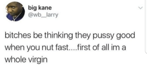 Ass, Pussy, and Virgin: big kane  @wb_larry  bitches be thinking they pussy good  when you nut fast....irst of all im a  whole virgin Becauee aint no half ass-(clap)ing around here