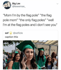 "Girl Memes, Mom, and Big: Big Lex  @lexeemae  ""Mom I'm by the flag pole"" ""the flag  pole mom ""the only flag poles""  I'm at the flag poles and i don't see you""  ""well  sof @sofiizle  caption this Graduation season vibes"
