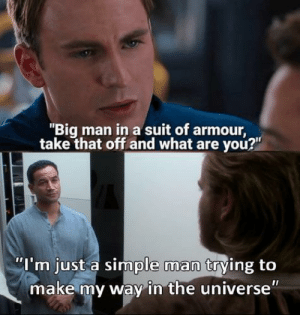 "Best, Simple, and Universe: ""Big man in a suit of armour  take that off and what are you?""  ""I'm just a simple man trying to  make my way in the universe Simple men are the best"