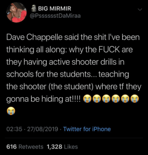 blacktwittercomedy:  Best Of Black Twitter: BIG MIRMIR  @PsssssstDaMiraa  Dave Chappelle said the shit I've been  thinking all along: why the FUCK are  they having active shooter drills in  schools for the students... teaching  the shooter (the student) where tf they  gonna be hiding at!!  02:35 27/08/2019 Twitter for iPhone  616 Retweets 1,328 Likes blacktwittercomedy:  Best Of Black Twitter