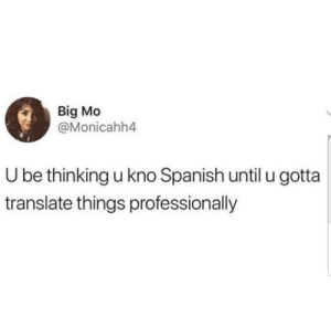 Spanish, Translate, and Truth: Big Mo  @Monicahh4  U be thinking u kno Spanish until u gotta  translate things professionally If this isn't the truth