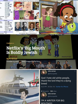 Jews: why does every one hate us? Also jews:: Big Mouth  Puberty, Explicitly Depicts Their Genitals and Mast  Animated sitcom  Nick Kroll  Andrew Goldberg X  Mark Levin  Jennifer Flackett  ed by  ing  Nick Kroll  John Mulaney  Maya Rudolph  Jason Mantzoukas  Jordan Peele marrie  Fred Armisen,  Jenny SlateX  Jessi Klein  try of origin  nal  age(s)  United States  English  Production  Notice Anything About the Creators?  Nick Kroll  Andrew Goldberg  Mark Levin  Jenniter Flackett  utive  ucer(s)  OF  uction  many(s)  Danger Goldberg  Productions  Good at Bizness, Inc.  Fathouse IndustriesX  Titmouse, Inc O  It tickles my vagina.  Jennifer Flackett  Mark Levin  Nick Kroll  Andrew C  Release  Just Another Weird 'Cohencidence',  nal network  Netflox  Culture »  Netflix's Big Mouth'  Is Boldly Jewish  NETFLIX  By PJ Grisar  #NetflixFYSEE  October 15, 2018  Getty Images/Phillip Fara.  FYSEE  FYSEE  MEITLIX  HELLX  HETFLUX  NETFLIX  BIG  MOUTK  BIG  1OUTH  FYSER  FYSEE  NETFLIC  MOU  aida osman  @shutupaida  God I hate old white people,  thank the lord they're a dying  breed  8:23 PM · 26 Dec 18 · Twitter for iPhone  O SS LIBERTY  8 Retweets 100 Likes  aida osman  @shutupaida  I'M A WRITER FOR BIG  MOUTH!!!!I Jews: why does every one hate us? Also jews: