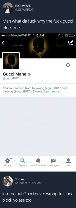 im finna: BIG MOVE  @SKWEEDO  Man what da fuck why the fuck gucci  block me   ..ooo T-Mobile Wi-Fi  1:13 AM  GUCCI MANE  3  Gucci Mane  @gucci1017  You are blocked from following @gucci1017 and  viewing @gucci1017's Tweets. Learn more  HomeExplore Notifications MessagesMe   Chose  @ChoseOnTheBeat  ion kno but Gucci never wrong. im finna  block yo ass too