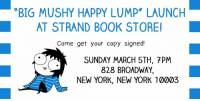 "Memes, join.me, and 🤖: BIG MUSHY HAPPY LUMP"" LAUNCH  AT STRAND BOOK STORE  Come get your copy signed!  SUNDAY MARCH 5TH, 7PM  828 BROADWAY  NEW YORK, NEW YORK 10003 Hello friends! Come join me for the launch of ""Big Mushy Happy Lump"" at beautiful Strand Book Store. I was there this summer and had a blast so I hope I see some familiar faces! There will be an intro, Q+A, and signing.  Info on the event here: http://bit.ly/2ldAJkp  and RSVP on Facebook here: http://bit.ly/2ldriS2"