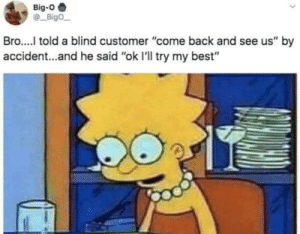 """Dank, Memes, and Target: Big-O  Bigo  Bro..... told a blind customer """"come back and see us"""" by  accident...and he said """"ok I'll try my best"""" Well fucked that up by kevin4289 MORE MEMES"""