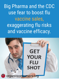 Despite potential health risks, Big Pharma and the CDC push a one-size-fits-all approach to the flu vaccine. Did you know that 83 percent of vaccine injury cases settled through the National Vaccine Injury Compensation Program (NVICP) from mid-November 2016 through mid-August 2017 were linked to the flu vaccine? https://orgcns.org/2FVe0EK: Big Pharma and the CDC  use fear to boost flu  vaccine sales  exaggerating flu risks  and vaccine efficacy  GET  YOUR  FLU  SHOT  organicconsumers.o Despite potential health risks, Big Pharma and the CDC push a one-size-fits-all approach to the flu vaccine. Did you know that 83 percent of vaccine injury cases settled through the National Vaccine Injury Compensation Program (NVICP) from mid-November 2016 through mid-August 2017 were linked to the flu vaccine? https://orgcns.org/2FVe0EK