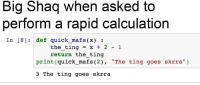"<p>Could coding memes be a good investment? via /r/MemeEconomy <a href=""http://ift.tt/2hLbF8M"">http://ift.tt/2hLbF8M</a></p>: Big Shaq when asked to  perform a rapid calculation  In [8] def quick mafs (x):  the-ting = x + 2-1  return the ting  print (quick_mafs (2), ""The ting goes skrra"")  3 The ting goes skrra <p>Could coding memes be a good investment? via /r/MemeEconomy <a href=""http://ift.tt/2hLbF8M"">http://ift.tt/2hLbF8M</a></p>"