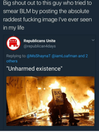 "Blackpeopletwitter, Fucking, and Life: Big shout out to this guy who tried to  smear BLM by posting the absolute  raddest fucking image I've ever seen  in my life  Republicans Unite  @republican4days  Replying to @MsShaynaT @iamLoafman and 2  others  ""Unharmed existence""  LIVES <p>BLM BOUTTA DROP THE HOTTEST ALBUM OF THE CENTURY (via /r/BlackPeopleTwitter)</p>"