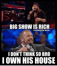 Funny, Love, and Memes: BIG SHOW IS RICH  @STILLREAL2US ON TWITTER  I DON'T THINK SO BRO  I OWN HIS HOUSE wwe wwememes raw sdlive wrestling funny like follow share njpw roh love laugh haha memes jokes likes nxt dankmemes ig