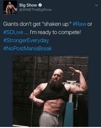 "Memes, Big Show, and Break: Big Show  @WWEThe Bigshow  Giants don't get ""shaken up."" #Raw or  #SDLive I'm ready to compete!  #Stronger Everyday  #NoPost Mania Break"