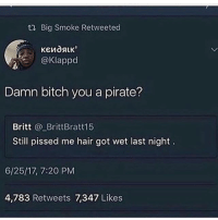 Bitch, Food, and Funny: Big Smoke Retweeted  @Klappd  Damn bitch you a pirate?  Britt @_BrittBratt15  Still pissed me hair got wet last night  6/25/17, 7:20 PM  4,783 Retweets 7,347 Likes Sorry for not posting but I've been sicc the past couple of days ~Michaela ( @michaela.heller_ )•••••••••••••••••••••••••••••••• TAGS TAGS TAGS TAGS TAGS tumblrtextpost tumblrposts textpost tumblr shrek instatumblr memes posts phan funnythings 😂 same funny haha loltumblr lol relatable rarepepe funnythings funnytextposts pepeislife meme funnystuff pepe food spam