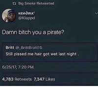 Bitch, Soon..., and Hair: Big Smoke Retweeted  @Klappd  Damn bitch you a pirate?  Britt _BrittBratt15  Still pissed me hair got wet last night  6/25/17, 7:20 PM  4,783 Retweets 7,347 Likes Posting a promo soon. No need to spazz out, just scroll by it if your not interested🙏