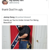 Beautiful, God, and Ugly: Big Spooky Vert  BlvckGrip  thank God I'm ugly  Jomny Dang @ryanbarrisbased  Hands up You're Under Arrest For Being  Beautiful!