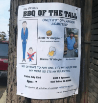 "Friday, Funny, and My House: BIG STEVIE'S  BBQ OF THE TALL  ONLY 6'0"" OR LARGER  ADMITTED  Brats 'N' Burgers!  (Veggie options on request)  Drinks 'N' Mingle  Drinks 'N' Mingle! Big Stevie me)  NO OFFENCE TO ANY ONE. IT'S MY HOUSE AND  MY MEAT SO ITS MY RULES TOO.  Friday, July 23rd  2460 N Sycamore  Simi Valley, GA 93065  6pm-?  activities at webpage BBQOFTHETALL NET  The Only Eneoptiot a the pa  See schedule of acti  chedule of activities at webpage BBQOFTHE  a webpage BBQOFTHETALL NET Flaccid or hard? sausageparty"