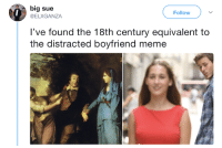 Distracted Boyfriend: big sue  Follow  @ELXGANZA  l've found the 18th century equivalent to  the distracted boyfriend meme