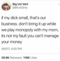 Ass, Dicks, and Funny: Big Uzi Vert  @BlvckGrip  if my dick small, that's our  business. don't bring it up while  we play monopoly with my mom,  its not my fault you can't manage  your money  9/9/17, 4:00 PM  29.9K Retweets 118K Likes Why is it that the first thing girls say when they're mad is that our dicks small but the other night your ass couldn't walk for a good minute • 👉Follow me @no_chillbruh for more