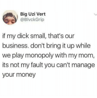 Instagram, Meme, and Memes: Big Uzi Vert  @BlvckGrip  if my dick small, that's our  business. don't bring it up while  we play monopoly with my mom,  its not my fault you can't manage  your money @pubity was voted 'best meme account on instagram' 😂