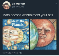 Ass, Blackpeopletwitter, and Shit: Big Uzi Vert  @BlvckGrip  Mars doesn't wanna meet your ass  Meet the  ее  Planets  by John McGranagh  illustrated by  aurie Allen Klein  11/23/17, 12:10 PM <p>Red planet sick of Earth&rsquo;s shit (via /r/BlackPeopleTwitter)</p>
