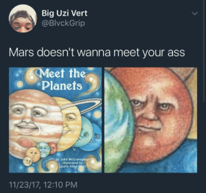 Ass, Shit, and Earth: Big Uzi Vert  @BlvckGrip  Mars doesn't wanna meet your ass  Meet the  ее  Planets  by John McGranagh  illustrated by  urie Allen klein  11/23/17, 12:10 PM Red planet sick of Earths shit