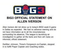 Crazy. Statement released by @thebig3 on Iverson's absence. h-t: @ballgod Tags: NBA TheBig3 Practice: BIG3 OFFICIAL STATEMENT ON  ALLEN IVERSON  Allen Iverson did not show up to today's BIG3 week 6 game  in Dallas as expected. We had no advance warning and do  not have information as to all the circumstances  surrounding his absence. The league is launching an  investigation to gather all the facts and then will make an  informed, official statement.  DerMarr Johnson, Three's Company's co-Captain, stepped  in to fulfill Player Captain and Coaching duties Crazy. Statement released by @thebig3 on Iverson's absence. h-t: @ballgod Tags: NBA TheBig3 Practice