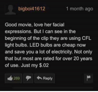 Love, Good, and Movie: bigboi41612  1 month ago  Good movie, love her facial  expressions. But can see in the  beginning of the clip they are using CFL  light bulbs. LED bulbs are cheap now  and save you a lot of electricity. Not only  that but most are rated for over 20 years  of use. Just my $.02  269Reply