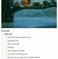 this made me sad I just want to give him a hug - Max textpost textposts: bigg daddie  ttpwwwurl  pooh bear always makes me cry.  just look at him  he's so innocent  and pure  and is always in trouble  its as if the world hates him  but how can you hate such a lovable creature this made me sad I just want to give him a hug - Max textpost textposts