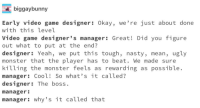 Monster, Nasty, and Ugly: biggaybunny  Early video game designer: Okay, we're just about done  with this level  Video game designer's manager: Great! Did you figure  out what to put at the end?  designer: Yeah, we put this tough, nasty, mean, ugly  monster that the player has to beat. We made sure  killing the monster feels as rewarding as possible.  manager: Cool! So what's it called?  designer: The boss  manager  manager: why's it called that Gamers rise up