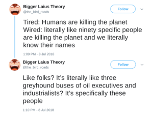 Energy, Run, and Target: Bigger Laius Theory  @the_bird_roads  Follow  Tired: Humans are killing the planet  Wired: literally like ninety specific people  are killing the planet and we literally  know their names  1:09 PM-8 Jul 2018   Bigger Laius Theory  @the_bird_roads  Follow  Like folks? It's literally like three  greyhound buses of oil executives and  industrialists? It's specifically these  people  1:10 PM-8 Jul 2018 bogleech: libertypical:  lavender-manna:  zanmor: these ones oh we can get even more specific than just a list of billionaires: here are all of the scum who control oil, coal, and natural gas here are the ones who run the factories and here are the ones who extract the raw resources that the others need to make it all work   23,000 people are reblogging a hit list  Good.