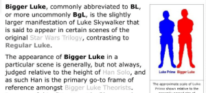 Han Solo, Luke Skywalker, and Star Wars: Bigger Luke, commonly abbreviated to BL,  or more uncommonly BgL, is the slightly  larger manifestation of Luke Skywalker that  is said to appear in certain scenes of the  original Star Wars Trilogy, contrasting to  Regular Luke.  The appearance of Bigger Luke in a  particular scene is generally, but not always,  judged relative to the height of Han Solo, and  as such Han is the primary go-to frame of  reference amongst Bigger Luke Theorists  Luke Prime Bigger Luke  The approximate scale of Luke  Prime shown relative to the bidoof:counter point: smaller han