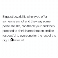 "Funny, Memes, and Shit: Biggest buzzkill is when you offer  someone a shot and they say some  polite shit like, ""no thank you"" and then  proceed to drink in moderation and be  respectful to everyone for the rest of the  @sarcasm only dm this to a buzzkilll"