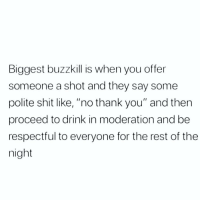 """Most annoying and disrespectful shit ever.: Biggest buzzkill is when you offer  someone a shot and they say some  polite shit like, """"no thank you"""" and then  proceed to drink in moderation and be  respectful to everyone for the rest of the  night Most annoying and disrespectful shit ever."""