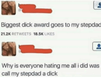Dick, Biggest Dick, and Why: Biggest dick award goes to my stepdad  21.2K RETWEETS 18.5K LIKES  Why is everyone hating me all i did was  call my stepdad a dick Unexpected