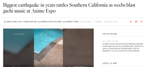 Anime, Music, and California: Biggest earthquake in years rattles Southern California  gachi music at Anime Expo  weebs blast  as  JUL 04, 2019  RIDGECREST, CALIF.  By RONG-GONG LIN II, KAREN KAPLAN, ALEJANDRA REYES-VELARDE and HARRIET RYAN  7:50 PM  FOR THE RECORD  JUL 4, 2019 | 1:00 PM  An earlier version of this article said the Ridgecrest earthquake  was the largest since the 1994 Northridge quake. Thursday's 6.4  quake was weaker than the Northridge quake, which was  magnitude 6.7, not 6.6 as a previous correction indicated.  LATEST L.A. NOW AYAYAYAYAYAYA