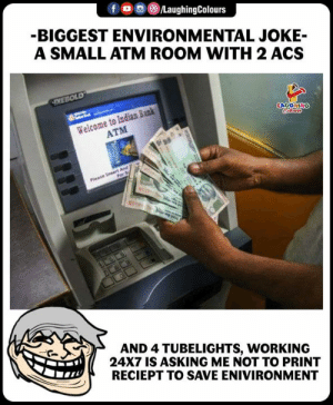 atm: BIGGEST ENVIRONMENTAL JOKE-  A SMALL ATM ROOM WITH 2 ACS  Welcome to Indian Bank  ATM  AND 4 TUBELIGHTS, WORKING  24X7 IS ASKING ME NOT TO PRINT  RECIEPT TO SAVE ENIVIRONMENT