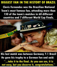 "Finals, Football, and Memes: BIGGEST FAN IN THE HISTORY OF BRAZIL  Clovis Fernandes was the Brazilian National  Team's most famous fan, attending more than  150 of the team's matches in 60 different  countries and 7 different World Cup Finals.  FOOTBALL  His last match was between Germany 7-1 Brazil  He gave his trophy to a German fan and said:  ""...take it to the final. As you can see, it is  not easy, but you deserve it, congratulations."" Gone but never forgotten ❤️⚽️"