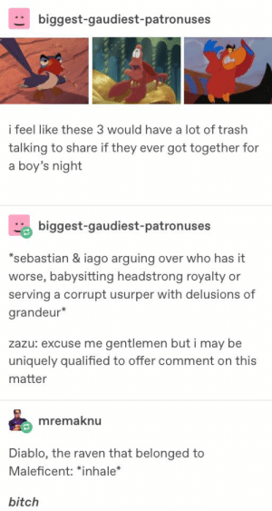 This sounds like a bit from House of Mouse: biggest-gaudiest-patronuses  i feel like these 3 would have a lot of trash  talking to share if they ever got together for  a boy's night  biggest-gaudiest-patronuses  *sebastian & iago arguing over who has it  worse, babysitting headstrong royalty or  serving a corrupt usurper with delusions of  grandeur*  zazu: excuse me gentlemen but i may be  uniquely qualified to offer comment on this  matter  mremaknu  Diablo, the raven that belonged to  Maleficent: *inhale*  bitch This sounds like a bit from House of Mouse