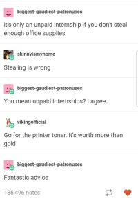 Advice, Work, and Mean: biggest-gaudiest-patronuses  it's only an unpaid internship if you don't steal  enough office supplies  skinnyismyhome  Stealing is wrong  biggest-gaudiest-patronuses  You mean unpaid internships? I agree  vikingofficial  Go for the printer toner. It's worth more than  gold  biggest-gaudiest-patronuses  Fantastic advice  185,496 notes Work smarter, not harder