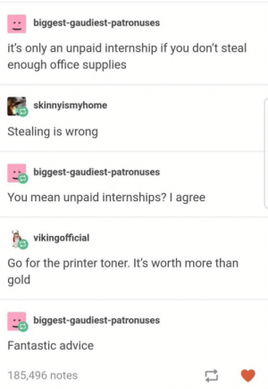 27+ Entertaining Tumblr Posts For Your Dull Day #funny #memes #funnymemes #lol #rofl #humor #sarcasm #trending #tumblr: biggest-gaudiest-patronuses  it's only an unpaid internship if you don't steal  enough office supplies  skinnyismyhome  Stealing is wrong  biggest-gaudiest-patronuses  You mean unpaid internships? I agree  vikingofficial  Go for the printer toner. It's worth more than  gold  biggest-gaudiest-patronuses  Fantastic advice  185,496 notes 27+ Entertaining Tumblr Posts For Your Dull Day #funny #memes #funnymemes #lol #rofl #humor #sarcasm #trending #tumblr