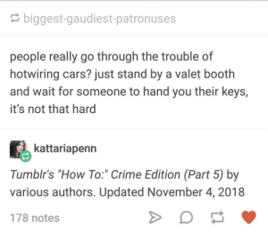 "Cars, Crime, and How To: biggest-gaudiest-patronuses  people really go through the trouble of  hotwiring cars? just stand by a valet booth  and wait for someone to hand you their keys,  it's not that hard  kattariapenn  Tumblr's ""How To:"" Crime Edition (Part 5) by  various authors. Updated November 4, 2018  178 notes Social Engineering"