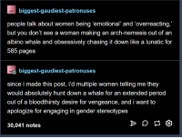 "Period, Tumblr, and Women: biggest-gaudiest-patronuses  people talk about women being 'emotional' and 'overreacting,""  but you don't see a woman making an arch-nemesis out of an  albino whale and obsessively chasing it down like a lunatic for  585 pages  biggest-gaudiest-patronuses  since i made this post, i'd multiple women telling me they  would absolutely hunt down a whale for an extended period  out of a bloodthirsty desire for vengeance, and i want to  apologize for engaging in gender stereotypes  30,041 notes"