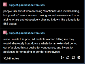 """Its for all people: biggest-gaudiest-patronuses  people talk about women being 'emotional' and 'overreacting,""""  but you don't see a woman making an arch-nemesis out of an  albino whale and obsessively chasing it down like a lunatic for  585 pages  biggest-gaudiest-patronuses  since i made this post, i'd multiple women telling me they  would absolutely hunt down a whale for an extended period  out of a bloodthirsty desire for vengeance, and i want to  apologize for engaging in gender stereotypes  30,041 notes Its for all people"""